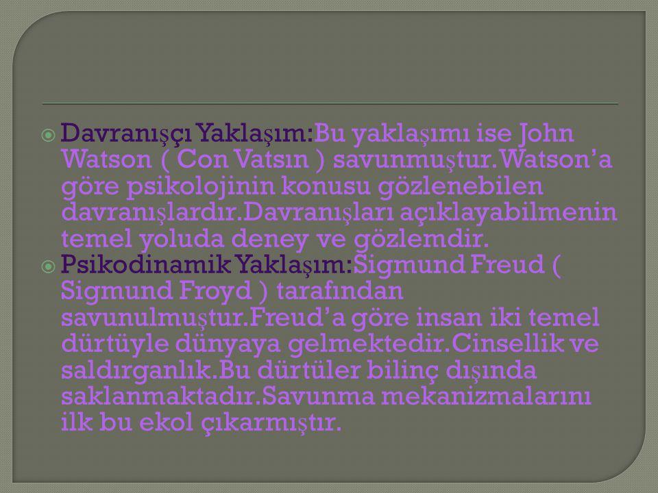  Davranı ş çı Yakla ş ım:Bu yakla ş ımı ise John Watson ( Con Vatsın ) savunmu ş tur.Watson'a göre psikolojinin konusu gözlenebilen davranı ş lardır.Davranı ş ları açıklayabilmenin temel yoluda deney ve gözlemdir.