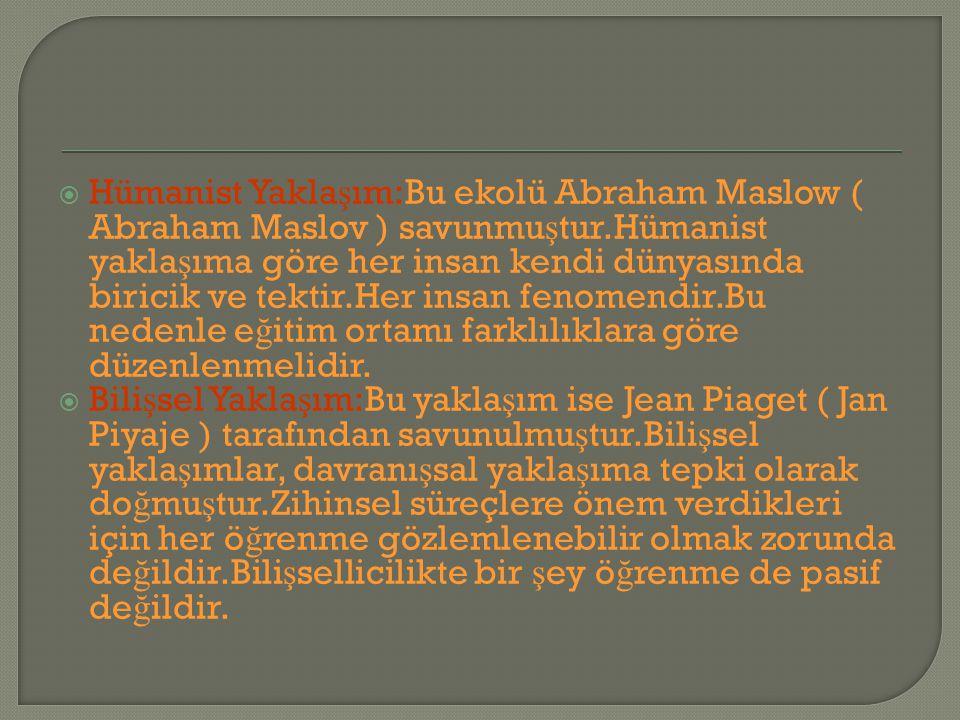  Hümanist Yakla ş ım:Bu ekolü Abraham Maslow ( Abraham Maslov ) savunmu ş tur.Hümanist yakla ş ıma göre her insan kendi dünyasında biricik ve tektir.Her insan fenomendir.Bu nedenle e ğ itim ortamı farklılıklara göre düzenlenmelidir.