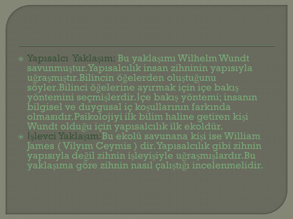  Yapısalcı Yakla ş ım: Bu yakla ş ımı Wilhelm Wundt savunmu ş tur.Yapısalcılık insan zihninin yapısıyla u ğ ra ş mı ş tır.Bilincin ö ğ elerden olu ş tu ğ unu söyler.Bilinci ö ğ elerine ayırmak için içe bakı ş yöntemini seçmi ş lerdir.