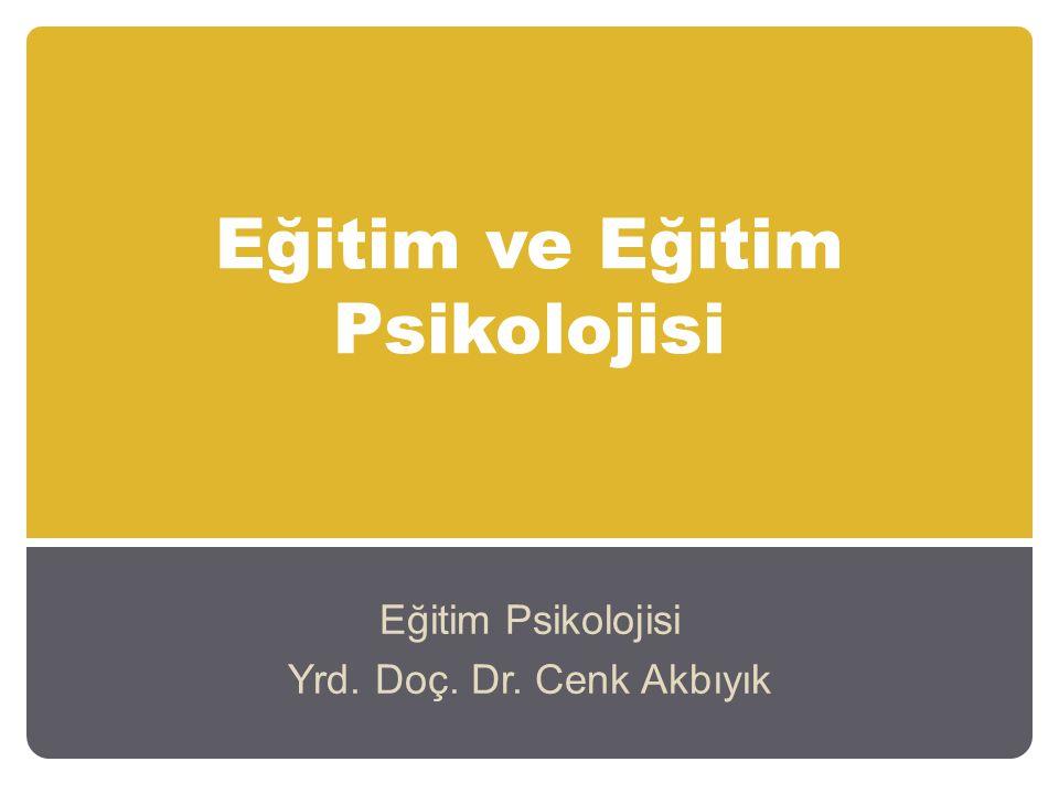 Eğitim ve Eğitim Psikolojisi Eğitim Psikolojisi Yrd. Doç. Dr. Cenk Akbıyık
