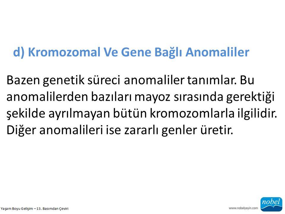 d) Kromozomal Ve Gene Bağlı Anomaliler Bazen genetik süreci anomaliler tanımlar. Bu anomalilerden bazıları mayoz sırasında gerektiği şekilde ayrılmaya