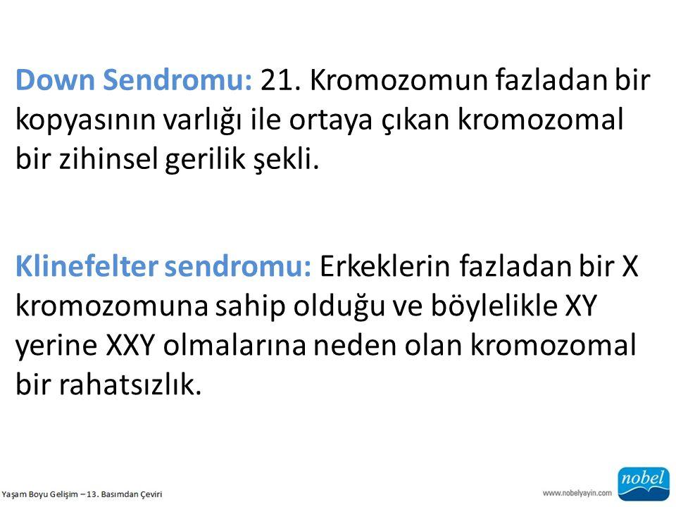 Down Sendromu: 21. Kromozomun fazladan bir kopyasının varlığı ile ortaya çıkan kromozomal bir zihinsel gerilik şekli. Klinefelter sendromu: Erkeklerin