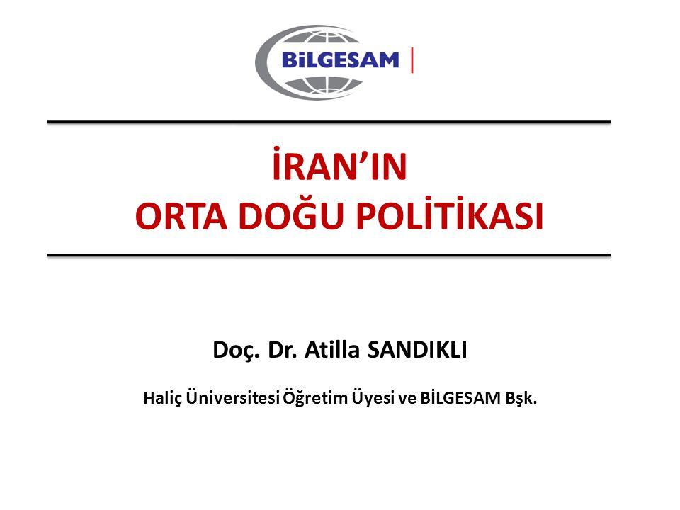 Doç. Dr. Atilla SANDIKLI İRAN'IN ORTA DOĞU POLİTİKASI Haliç Üniversitesi Öğretim Üyesi ve BİLGESAM Bşk.