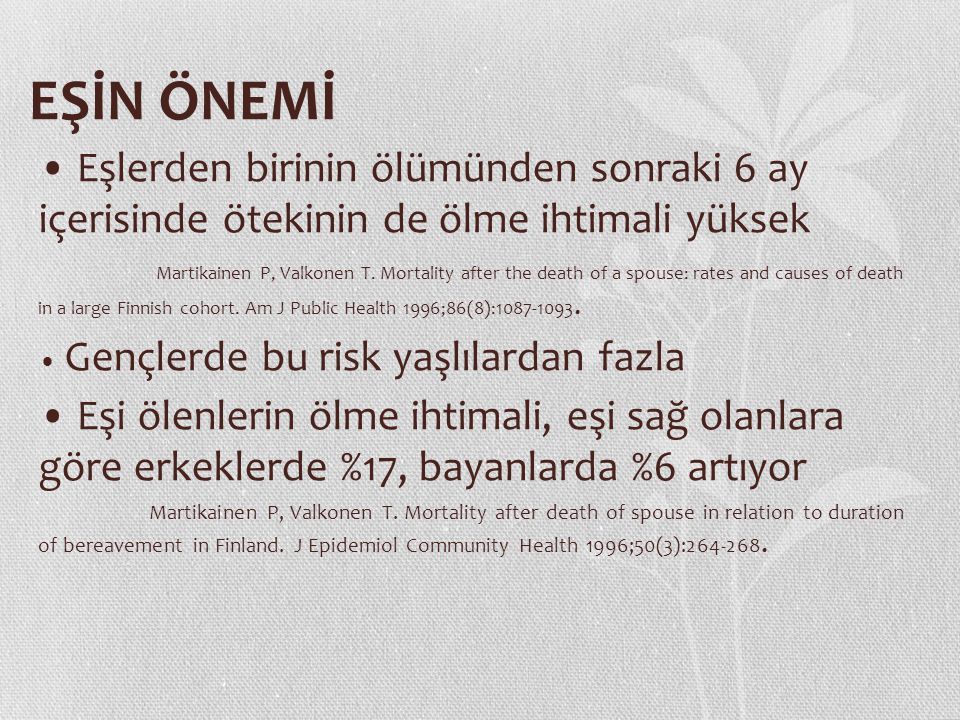 EŞİN ÖNEMİ Eşlerden birinin ölümünden sonraki 6 ay içerisinde ötekinin de ölme ihtimali yüksek Martikainen P, Valkonen T. Mortality after the death of