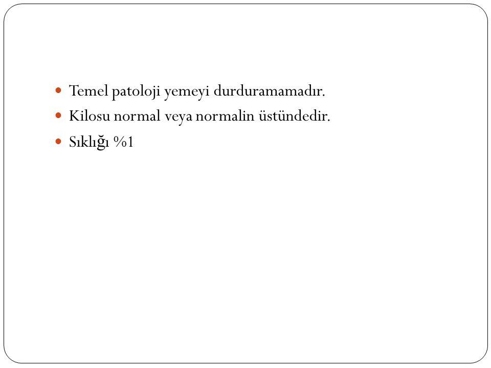 Temel patoloji yemeyi durduramamadır. Kilosu normal veya normalin üstündedir. Sıklı ğ ı %1
