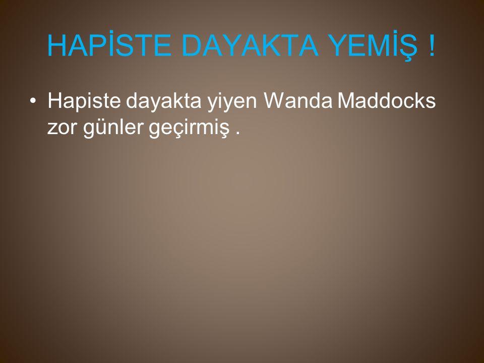 HAPİSTE DAYAKTA YEMİŞ ! Hapiste dayakta yiyen Wanda Maddocks zor günler geçirmiş.