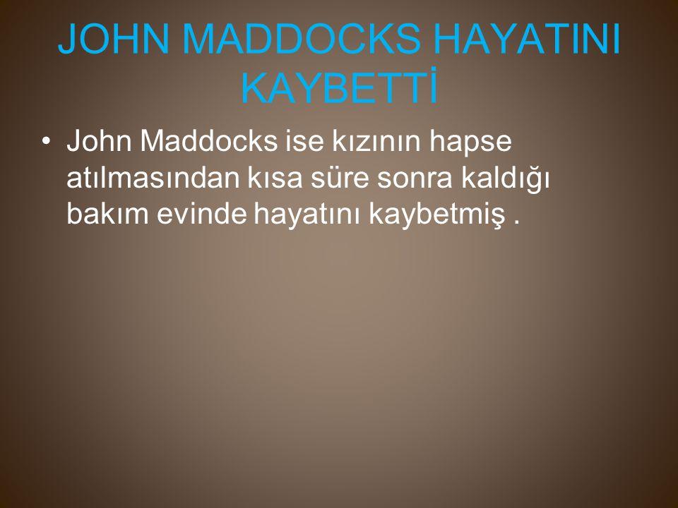 JOHN MADDOCKS HAYATINI KAYBETTİ John Maddocks ise kızının hapse atılmasından kısa süre sonra kaldığı bakım evinde hayatını kaybetmiş.