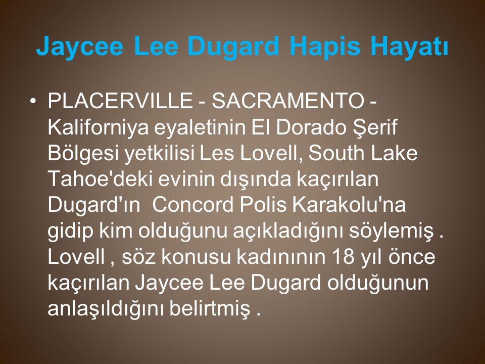 Jaycee Lee Dugard Hapis Hayatı PLACERVILLE - SACRAMENTO - Kaliforniya eyaletinin El Dorado Şerif Bölgesi yetkilisi Les Lovell, South Lake Tahoe deki evinin dışında kaçırılan Dugard ın Concord Polis Karakolu na gidip kim olduğunu açıkladığını söylemiş.