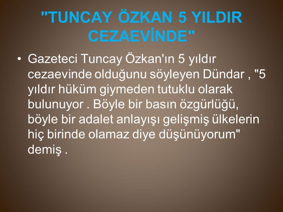 TUNCAY ÖZKAN 5 YILDIR CEZAEVİNDE Gazeteci Tuncay Özkan ın 5 yıldır cezaevinde olduğunu söyleyen Dündar, 5 yıldır hüküm giymeden tutuklu olarak bulunuyor.