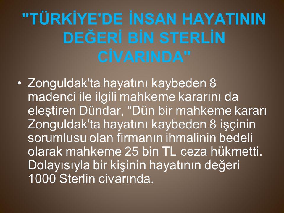 TÜRKİYE DE İNSAN HAYATININ DEĞERİ BİN STERLİN CİVARINDA Zonguldak ta hayatını kaybeden 8 madenci ile ilgili mahkeme kararını da eleştiren Dündar, Dün bir mahkeme kararı Zonguldak ta hayatını kaybeden 8 işçinin sorumlusu olan firmanın ihmalinin bedeli olarak mahkeme 25 bin TL ceza hükmetti.