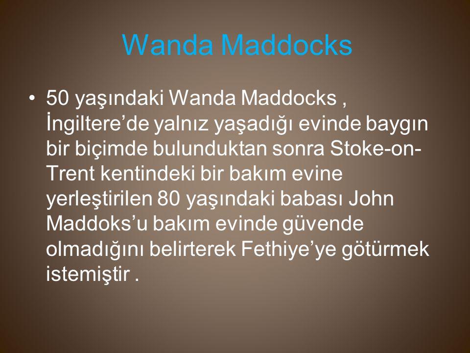 50 yaşındaki Wanda Maddocks, İngiltere'de yalnız yaşadığı evinde baygın bir biçimde bulunduktan sonra Stoke-on- Trent kentindeki bir bakım evine yerleştirilen 80 yaşındaki babası John Maddoks'u bakım evinde güvende olmadığını belirterek Fethiye'ye götürmek istemiştir.