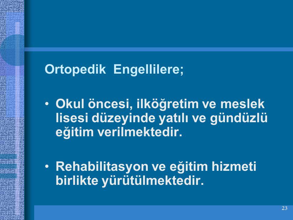 23 Ortopedik Engellilere; Okul öncesi, ilköğretim ve meslek lisesi düzeyinde yatılı ve gündüzlü eğitim verilmektedir.