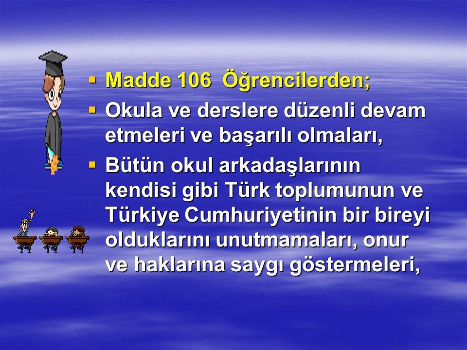  Madde 106 Öğrencilerden;  Okula ve derslere düzenli devam etmeleri ve başarılı olmaları,  Bütün okul arkadaşlarının kendisi gibi Türk toplumunun ve Türkiye Cumhuriyetinin bir bireyi olduklarını unutmamaları, onur ve haklarına saygı göstermeleri,