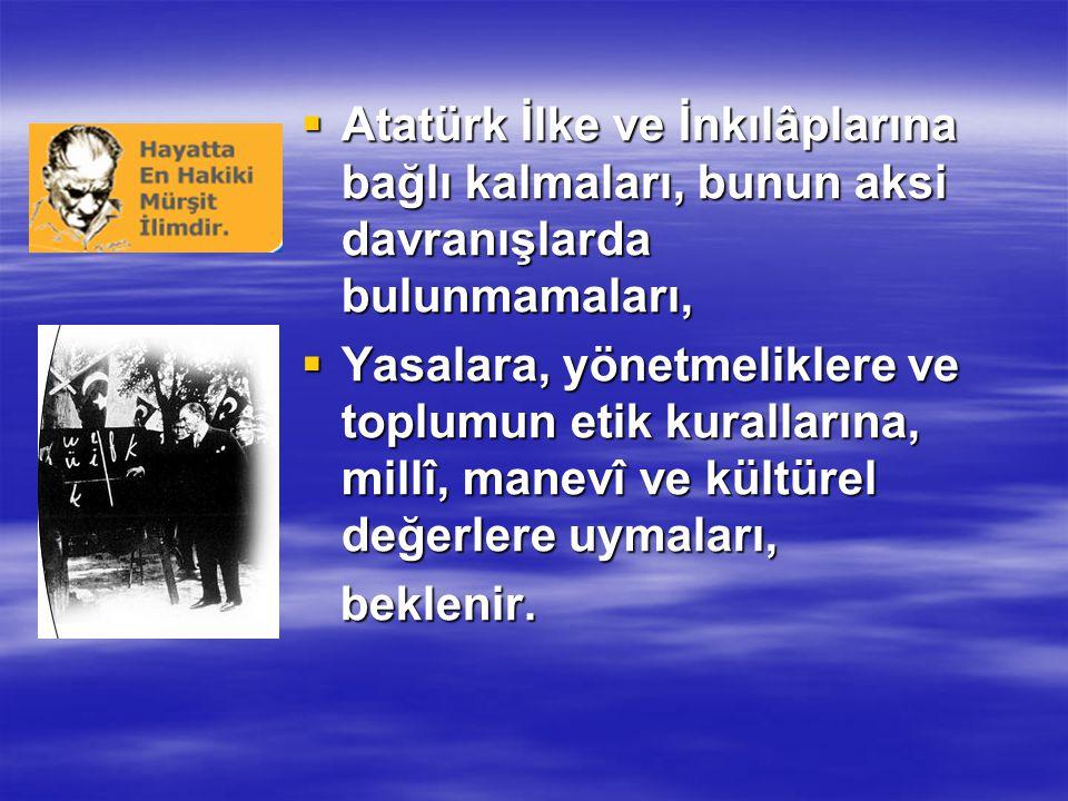  Atatürk İlke ve İnkılâplarına bağlı kalmaları, bunun aksi davranışlarda bulunmamaları,  Yasalara, yönetmeliklere ve toplumun etik kurallarına, millî, manevî ve kültürel değerlere uymaları, beklenir.