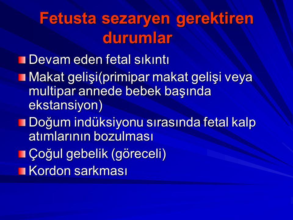 Fetusta sezaryen gerektiren durumlar Devam eden fetal sıkıntı Makat gelişi(primipar makat gelişi veya multipar annede bebek başında ekstansiyon) Doğum