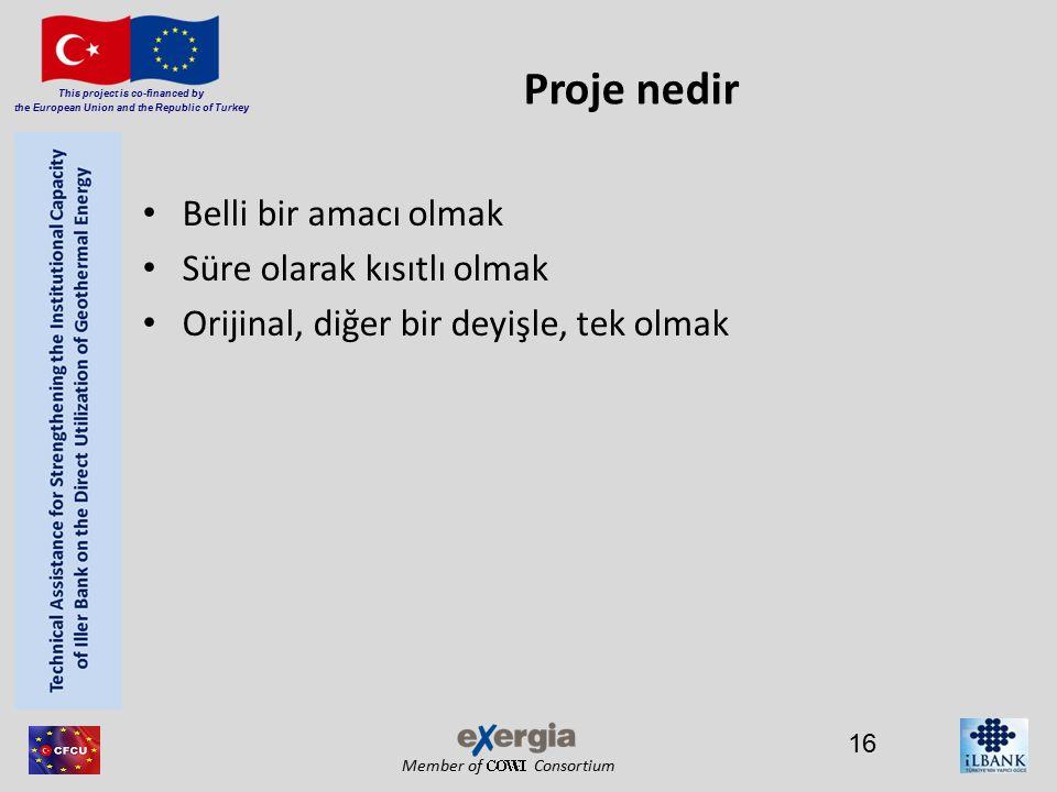 Member of Consortium This project is co-financed by the European Union and the Republic of Turkey Proje nedir Belli bir amacı olmak Süre olarak kısıtlı olmak Orijinal, diğer bir deyişle, tek olmak 16