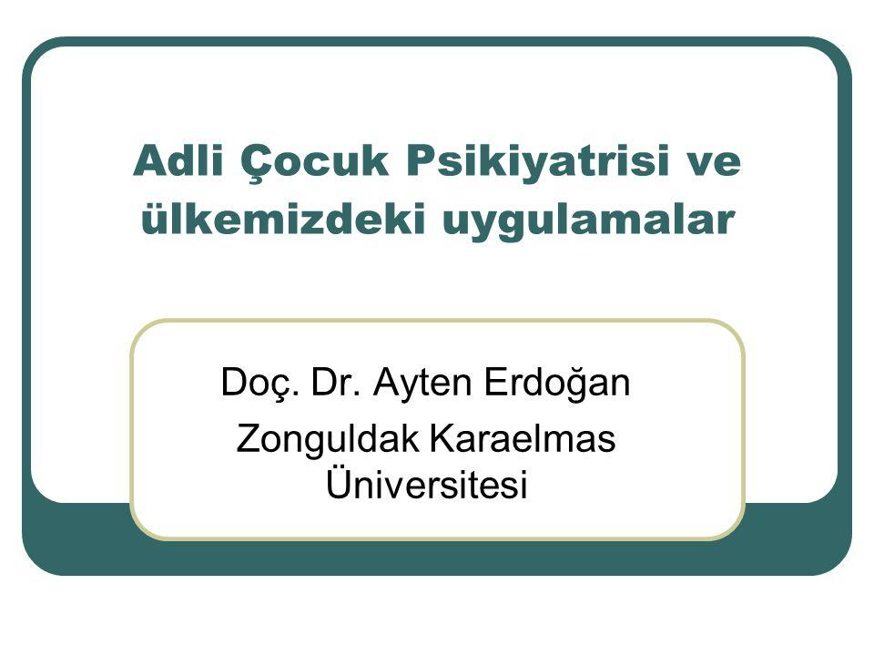 Adli Çocuk Psikiyatrisi ve ülkemizdeki uygulamalar Doç. Dr. Ayten Erdoğan Zonguldak Karaelmas Üniversitesi