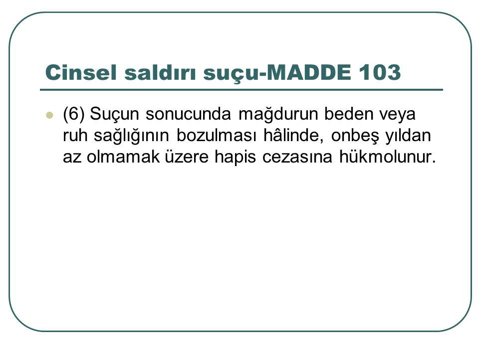 Cinsel saldırı suçu-MADDE 103 (6) Suçun sonucunda mağdurun beden veya ruh sağlığının bozulması hâlinde, onbeş yıldan az olmamak üzere hapis cezasına h