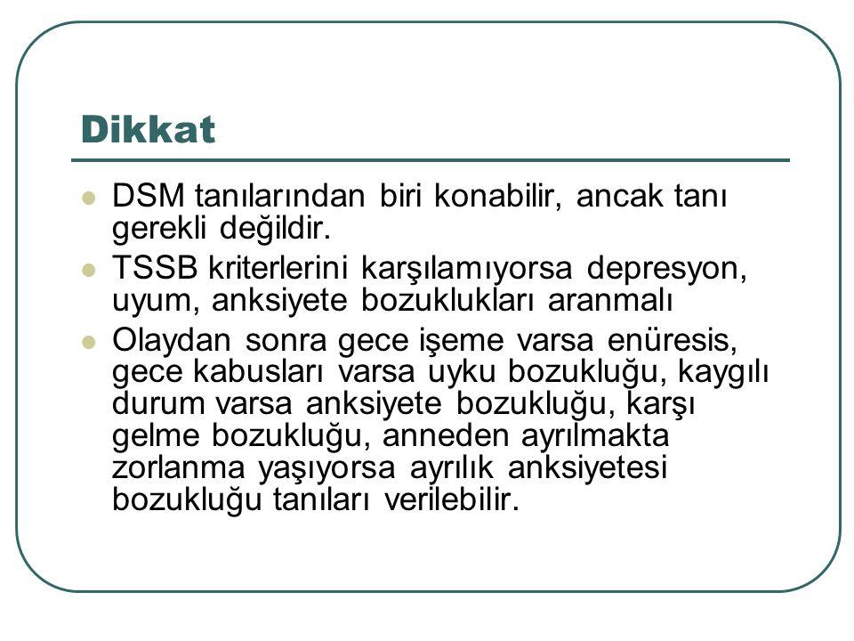 Dikkat DSM tanılarından biri konabilir, ancak tanı gerekli değildir. TSSB kriterlerini karşılamıyorsa depresyon, uyum, anksiyete bozuklukları aranmalı