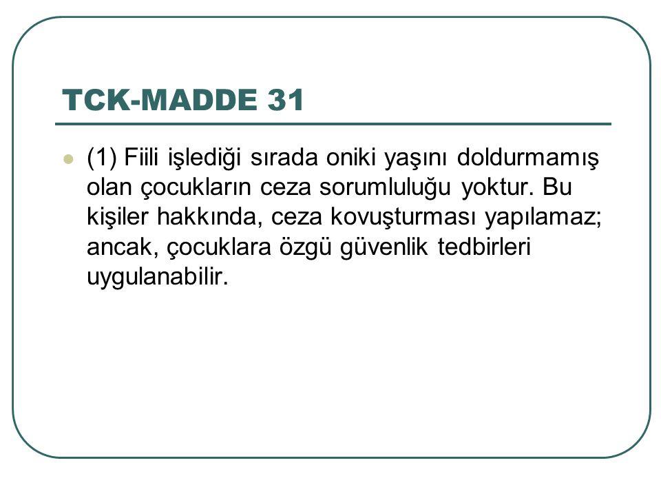 TCK-MADDE 31 (1) Fiili işlediği sırada oniki yaşını doldurmamış olan çocukların ceza sorumluluğu yoktur. Bu kişiler hakkında, ceza kovuşturması yapıla