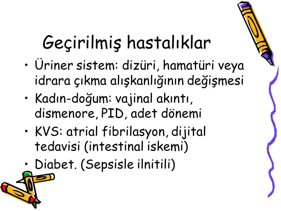 Geçirilmiş hastalıklar Üriner sistem: dizüri, hamatüri veya idrara çıkma alışkanlığının değişmesi Kadın-doğum: vajinal akıntı, dismenore, PID, adet dönemi KVS: atrial fibrilasyon, dijital tedavisi (intestinal iskemi) Diabet.