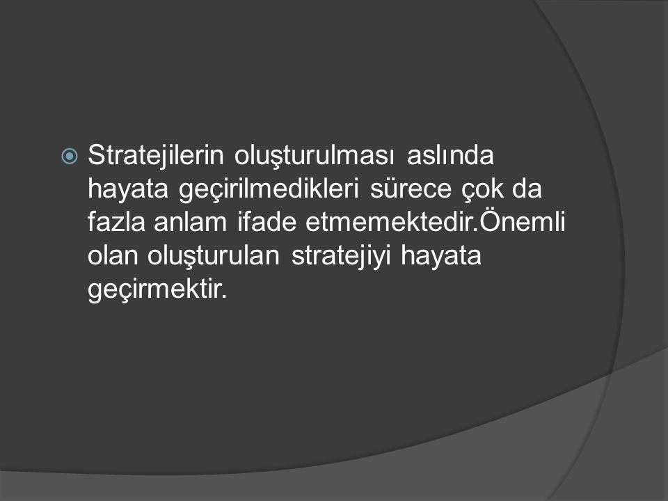  Stratejilerin oluşturulması aslında hayata geçirilmedikleri sürece çok da fazla anlam ifade etmemektedir.Önemli olan oluşturulan stratejiyi hayata g