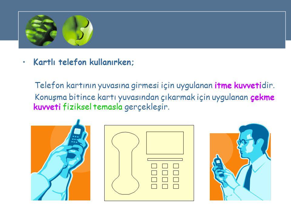Kartlı telefon kullanırken; Telefon kartının yuvasına girmesi için uygulanan itme kuvvetidir.