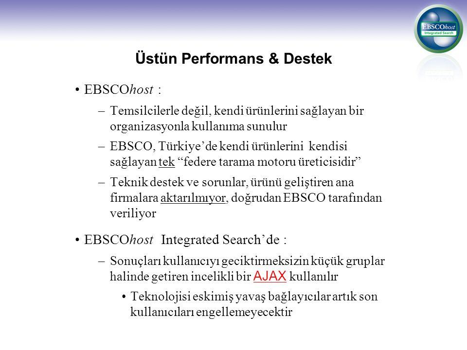 Üstün Performans & Destek EBSCOhost : –Temsilcilerle değil, kendi ürünlerini sağlayan bir organizasyonla kullanıma sunulur –EBSCO, Türkiye'de kendi ürünlerini kendisi sağlayan tek federe tarama motoru üreticisidir –Teknik destek ve sorunlar, ürünü geliştiren ana firmalara aktarılmıyor, doğrudan EBSCO tarafından veriliyor EBSCOhost Integrated Search'de : –Sonuçları kullanıcıyı geciktirmeksizin küçük gruplar halinde getiren incelikli bir AJAX kullanılır Teknolojisi eskimiş yavaş bağlayıcılar artık son kullanıcıları engellemeyecektir