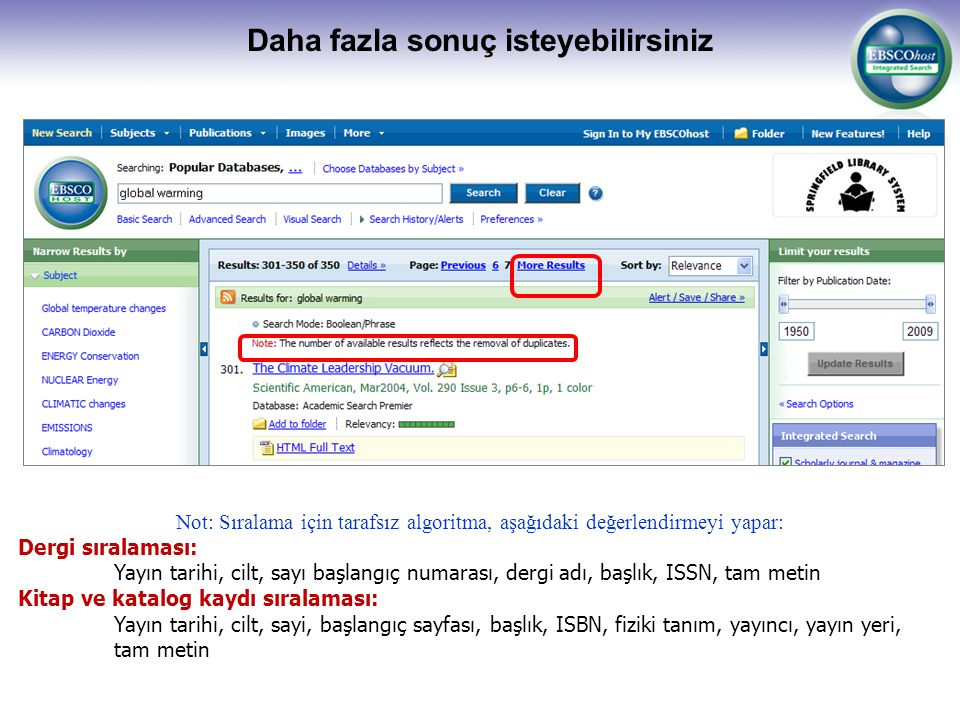 Daha fazla sonuç isteyebilirsiniz Not: Sıralama için tarafsız algoritma, aşağıdaki değerlendirmeyi yapar: Dergi sıralaması: Yayın tarihi, cilt, sayı başlangıç numarası, dergi adı, başlık, ISSN, tam metin Kitap ve katalog kaydı sıralaması: Yayın tarihi, cilt, sayi, başlangıç sayfası, başlık, ISBN, fiziki tanım, yayıncı, yayın yeri, tam metin