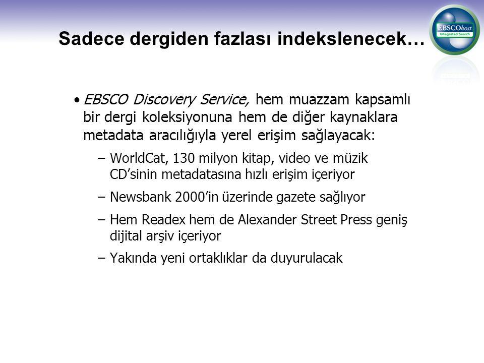 Sadece dergiden fazlası indekslenecek… EBSCO Discovery Service, hem muazzam kapsamlı bir dergi koleksiyonuna hem de diğer kaynaklara metadata aracılığıyla yerel erişim sağlayacak: –WorldCat, 130 milyon kitap, video ve müzik CD'sinin metadatasına hızlı erişim içeriyor –Newsbank 2000'in üzerinde gazete sağlıyor –Hem Readex hem de Alexander Street Press geniş dijital arşiv içeriyor –Yakında yeni ortaklıklar da duyurulacak
