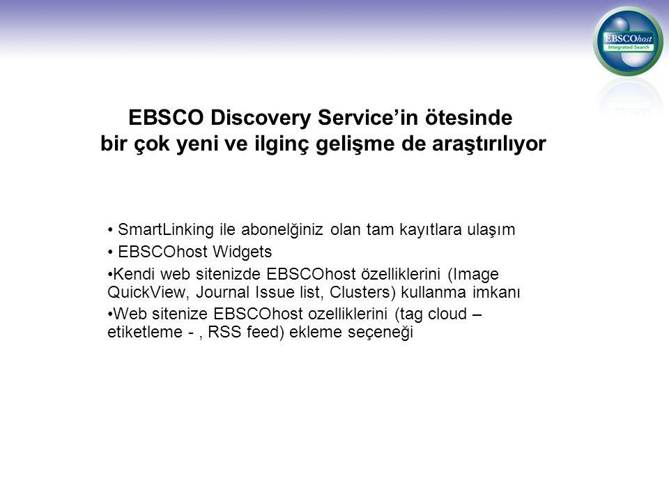 EBSCO Discovery Service'in ötesinde bir çok yeni ve ilginç gelişme de araştırılıyor SmartLinking ile abonelğiniz olan tam kayıtlara ulaşım EBSCOhost Widgets Kendi web sitenizde EBSCOhost özelliklerini (Image QuickView, Journal Issue list, Clusters) kullanma imkanı Web sitenize EBSCOhost ozelliklerini (tag cloud – etiketleme -, RSS feed) ekleme seçeneği