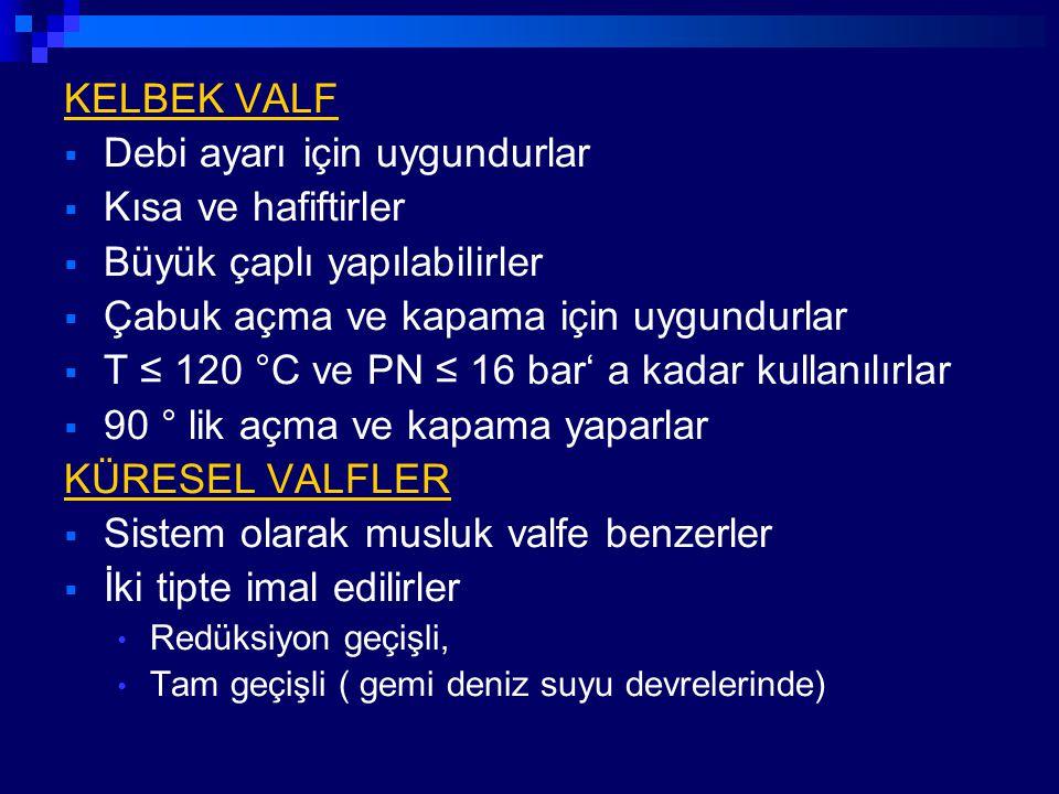 KELBEK VALF  Debi ayarı için uygundurlar  Kısa ve hafiftirler  Büyük çaplı yapılabilirler  Çabuk açma ve kapama için uygundurlar  T ≤ 120 °C ve P