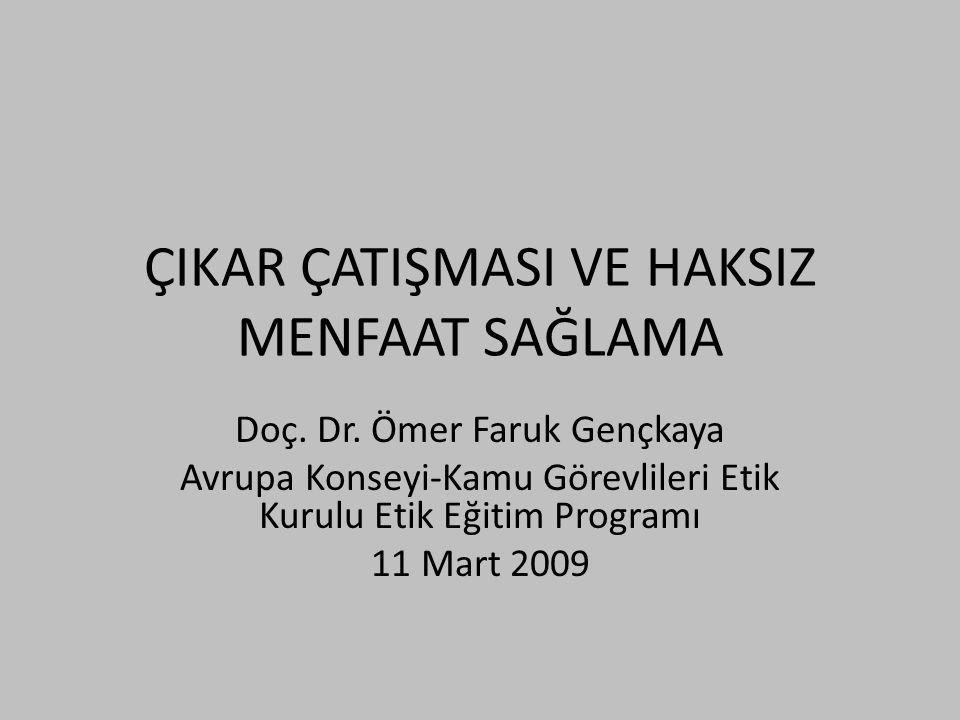 ÇIKAR ÇATIŞMASI VE HAKSIZ MENFAAT SAĞLAMA Doç. Dr. Ömer Faruk Gençkaya Avrupa Konseyi-Kamu Görevlileri Etik Kurulu Etik Eğitim Programı 11 Mart 2009