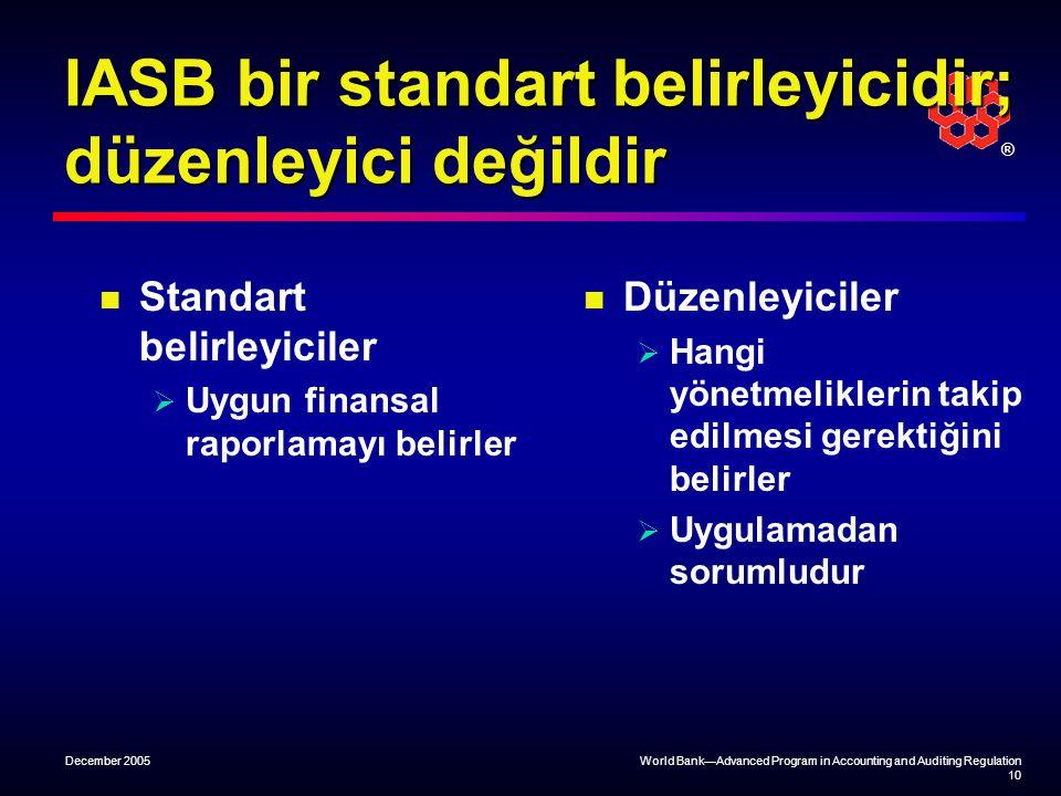 ® December 2005World Bank—Advanced Program in Accounting and Auditing Regulation 10 IASB bir standart belirleyicidir; düzenleyici değildir Standart belirleyiciler  Uygun finansal raporlamayı belirler Düzenleyiciler  Hangi yönetmeliklerin takip edilmesi gerektiğini belirler  Uygulamadan sorumludur