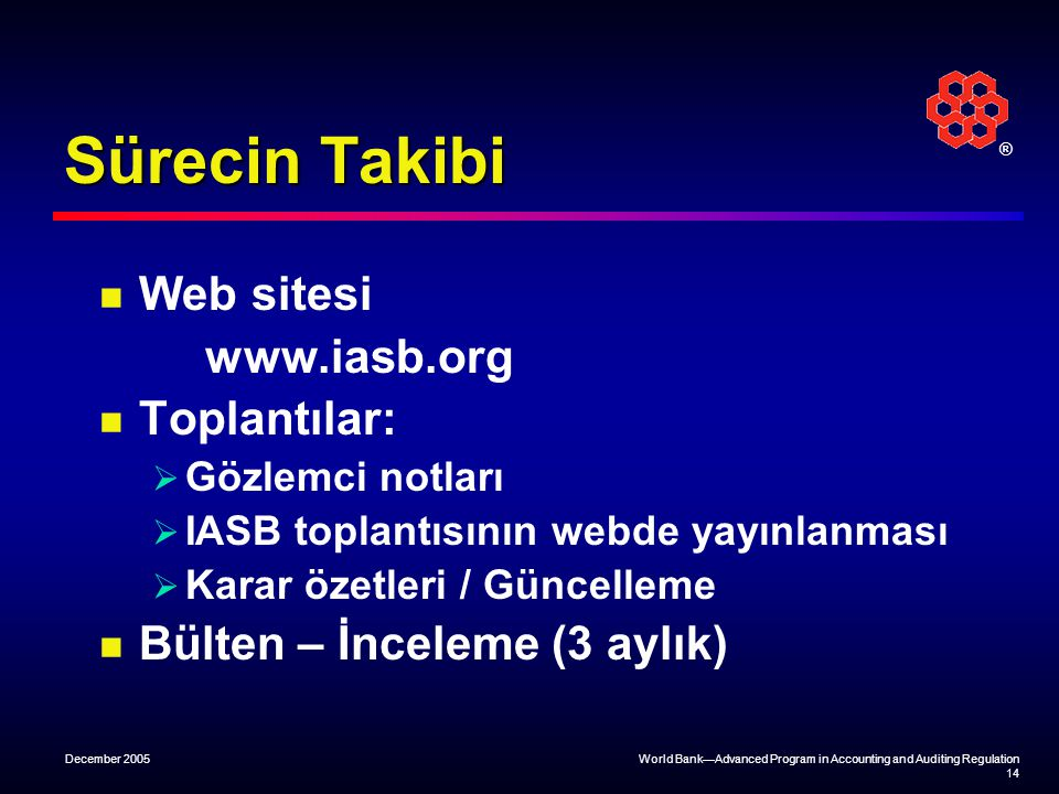 ® December 2005World Bank—Advanced Program in Accounting and Auditing Regulation 14 Sürecin Takibi Web sitesi www.iasb.org Toplantılar:  Gözlemci not