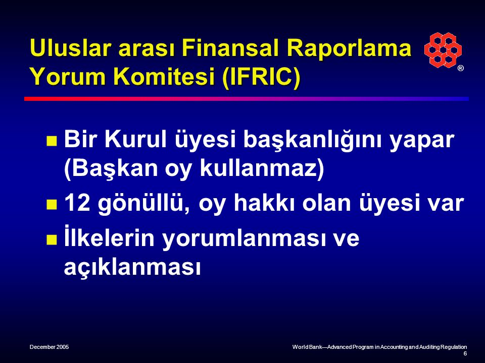 ® December 2005World Bank—Advanced Program in Accounting and Auditing Regulation 6 Uluslar arası Finansal Raporlama Yorum Komitesi (IFRIC) Bir Kurul ü