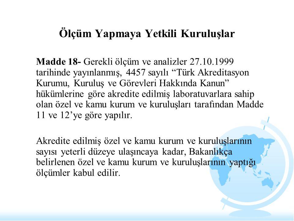 """Ölçüm Yapmaya Yetkili Kuruluşlar Madde 18- Gerekli ölçüm ve analizler 27.10.1999 tarihinde yayınlanmış, 4457 sayılı """"Türk Akreditasyon Kurumu, Kuruluş"""