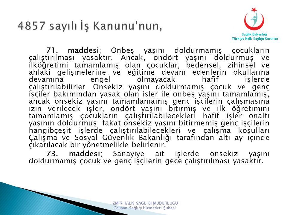 71. maddesi; Onbeş yaşını doldurmamış çocukların çalıştırılması yasaktır. Ancak, ondört yaşını doldurmuş ve ilköğretimi tamamlamış olan çocuklar, bede