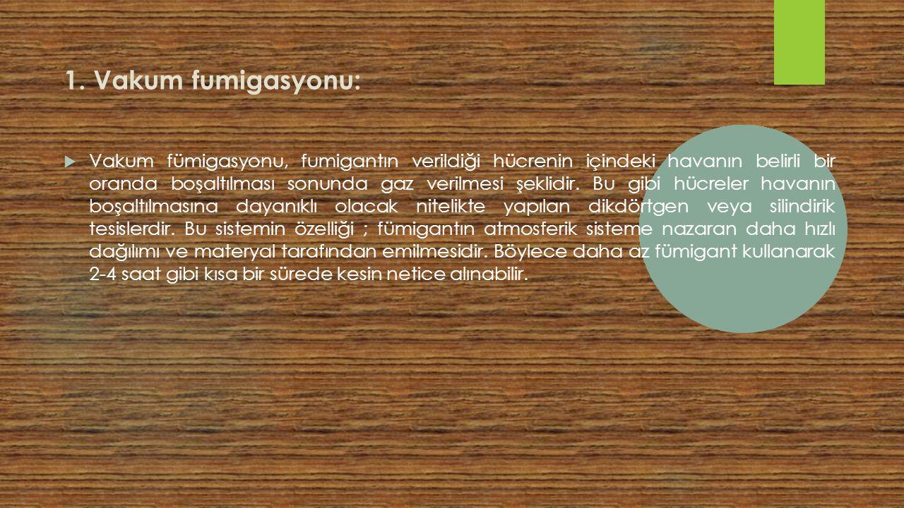 1. Vakum fumigasyonu:  Vakum fümigasyonu, fumigantın verildiği hücrenin içindeki havanın belirli bir oranda boşaltılması sonunda gaz verilmesi şeklid