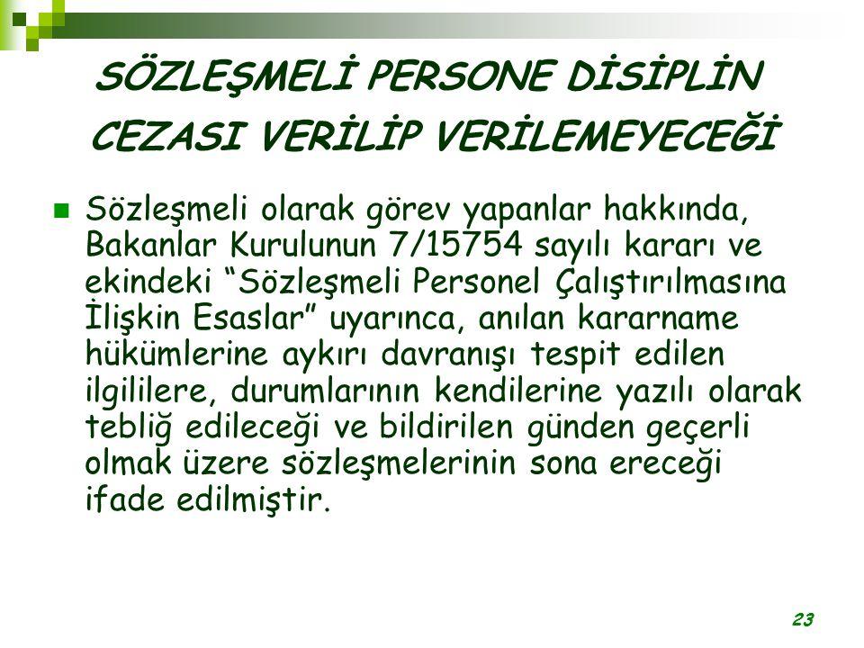 23 SÖZLEŞMELİ PERSONE DİSİPLİN CEZASI VERİLİP VERİLEMEYECEĞİ Sözleşmeli olarak görev yapanlar hakkında, Bakanlar Kurulunun 7/15754 sayılı kararı ve ek