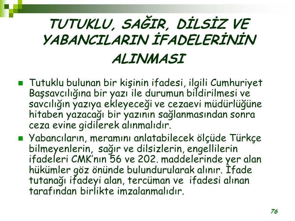 76 TUTUKLU, SAĞIR, DİLSİZ VE YABANCILARIN İFADELERİNİN ALINMASI Tutuklu bulunan bir kişinin ifadesi, ilgili Cumhuriyet Başsavcılığına bir yazı ile du