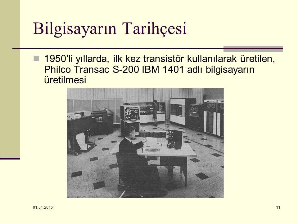 01.04.2015 11 Bilgisayarın Tarihçesi 1950'li yıllarda, ilk kez transistör kullanılarak üretilen, Philco Transac S-200 IBM 1401 adlı bilgisayarın üreti