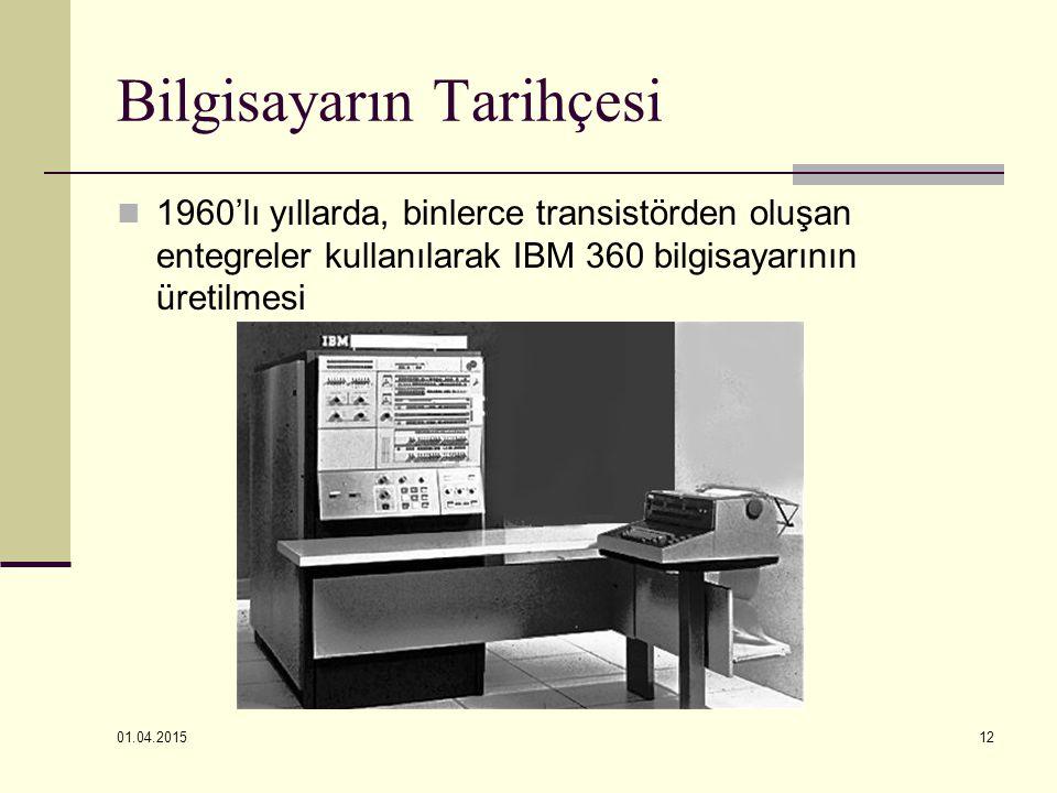 01.04.2015 12 Bilgisayarın Tarihçesi 1960'lı yıllarda, binlerce transistörden oluşan entegreler kullanılarak IBM 360 bilgisayarının üretilmesi