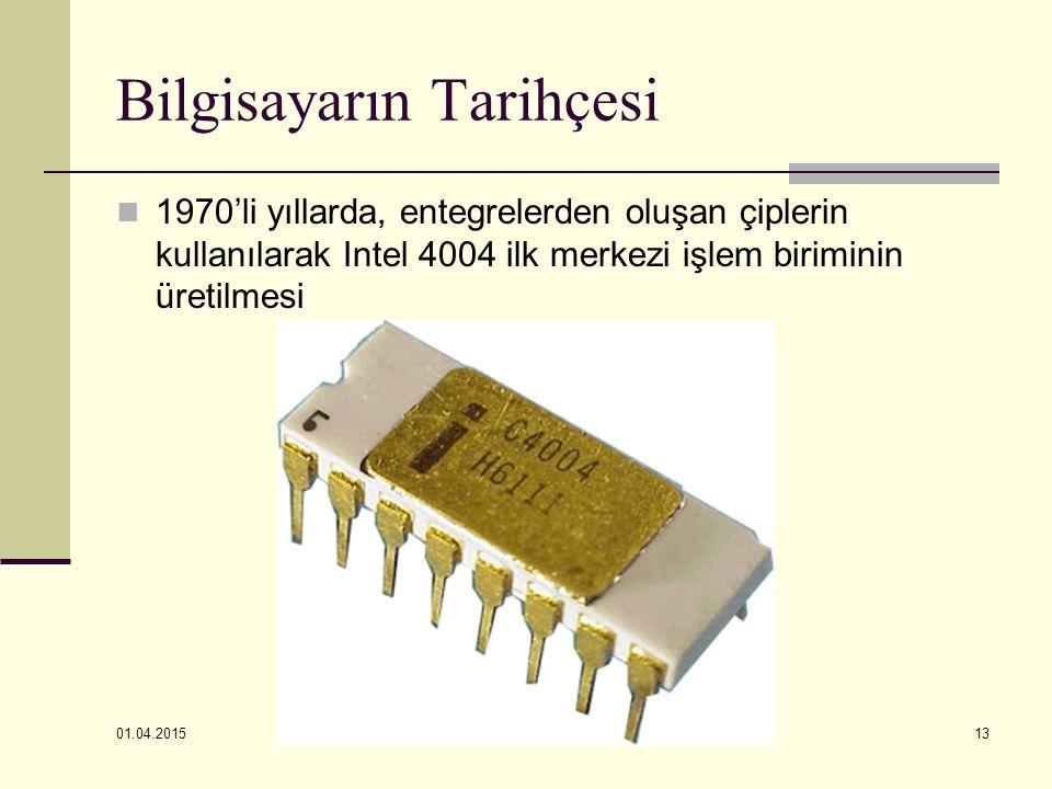 01.04.2015 13 Bilgisayarın Tarihçesi 1970'li yıllarda, entegrelerden oluşan çiplerin kullanılarak Intel 4004 ilk merkezi işlem biriminin üretilmesi