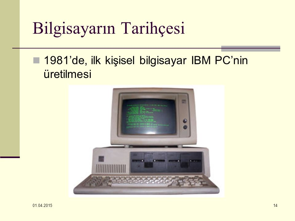01.04.2015 14 Bilgisayarın Tarihçesi 1981'de, ilk kişisel bilgisayar IBM PC'nin üretilmesi