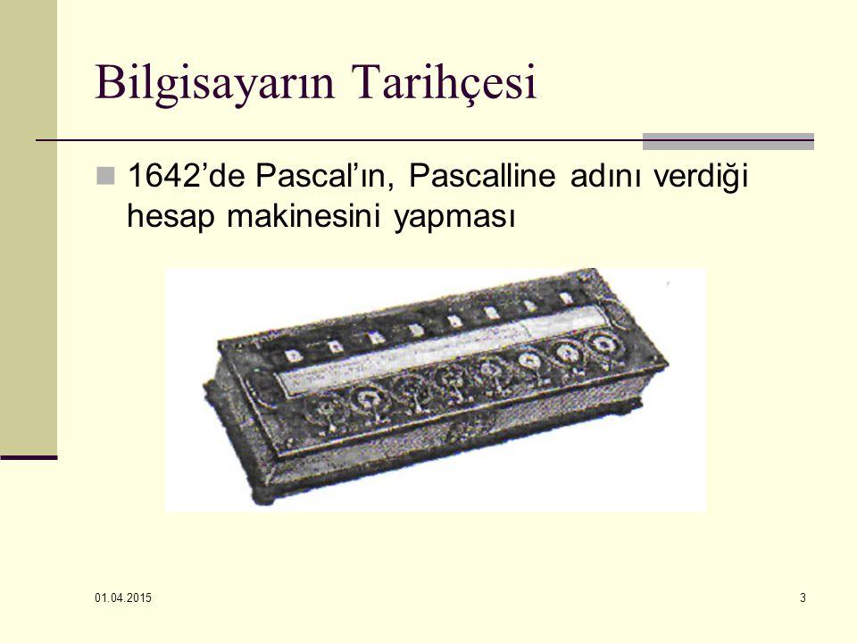 01.04.2015 3 Bilgisayarın Tarihçesi 1642'de Pascal'ın, Pascalline adını verdiği hesap makinesini yapması