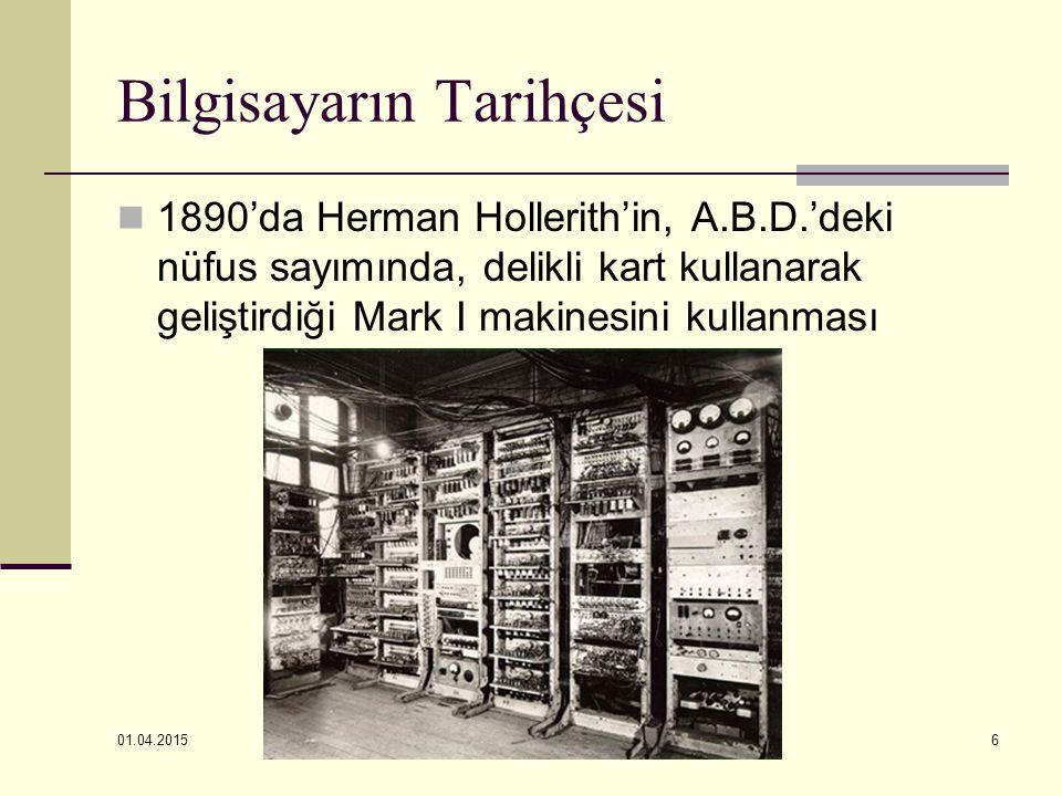 01.04.2015 6 Bilgisayarın Tarihçesi 1890'da Herman Hollerith'in, A.B.D.'deki nüfus sayımında, delikli kart kullanarak geliştirdiği Mark I makinesini k