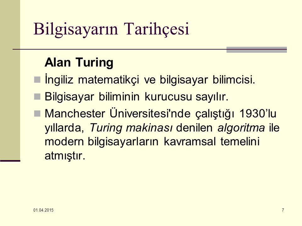 01.04.2015 7 Bilgisayarın Tarihçesi Alan Turing İngiliz matematikçi ve bilgisayar bilimcisi. Bilgisayar biliminin kurucusu sayılır. Manchester Ünivers