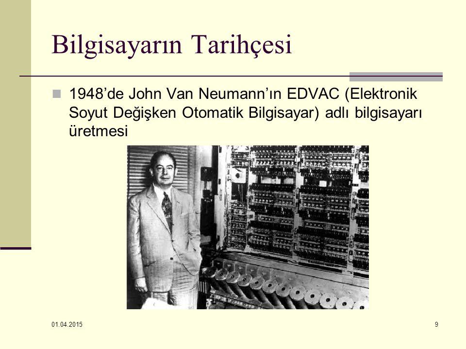 01.04.2015 9 Bilgisayarın Tarihçesi 1948'de John Van Neumann'ın EDVAC (Elektronik Soyut Değişken Otomatik Bilgisayar) adlı bilgisayarı üretmesi