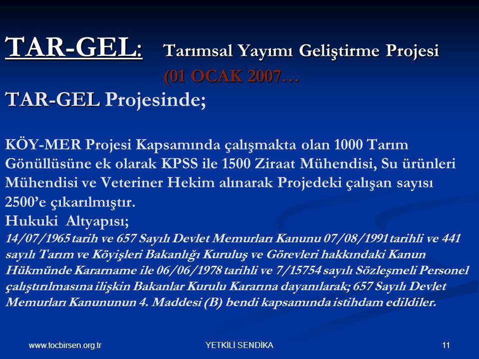 www.tocbirsen.org.tr 11YETKİLİ SENDİKA TAR-GEL: Tarımsal Yayımı Geliştirme Projesi (01 OCAK 2007… TAR-GEL TAR-GEL: Tarımsal Yayımı Geliştirme Projesi (01 OCAK 2007… TAR-GEL Projesinde; KÖY-MER Projesi Kapsamında çalışmakta olan 1000 Tarım Gönüllüsüne ek olarak KPSS ile 1500 Ziraat Mühendisi, Su ürünleri Mühendisi ve Veteriner Hekim alınarak Projedeki çalışan sayısı 2500'e çıkarılmıştır.